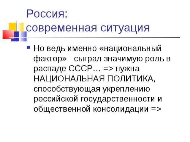 Россия: современная ситуация Но ведь именно «национальный фактор» сыграл значимую роль в распаде СССР… => нужна НАЦИОНАЛЬНАЯ ПОЛИТИКА, способствующая укреплению российской государственности и общественной консолидации =>