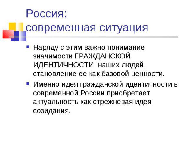 Россия: современная ситуация Наряду с этим важно понимание значимости ГРАЖДАНСКОЙ ИДЕНТИЧНОСТИ наших людей, становление ее как базовой ценности.Именно идея гражданской идентичности в современной России приобретает актуальность как стрежневая идея со…