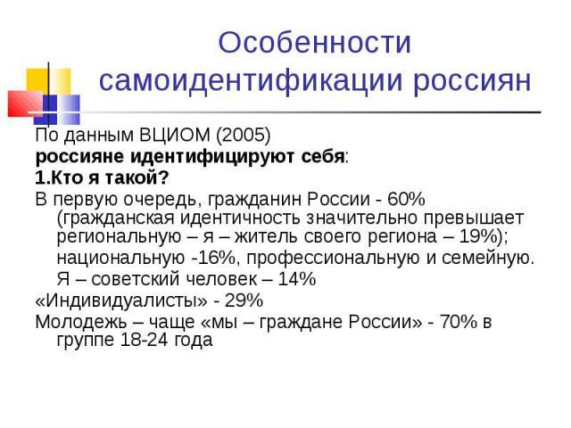 Особенности самоидентификации россиян По данным ВЦИОМ (2005)россияне идентифицируют себя:1.Кто я такой?В первую очередь, гражданин России - 60% (гражданская идентичность значительно превышает региональную – я – житель своего региона – 19%);националь…