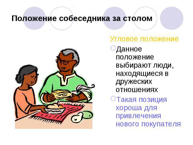 Положение собеседника за столом Угловое положениеДанное положение выбирают люди, находящиеся в дружеских отношенияхТакая позиция хороша для привлечения нового покупателя