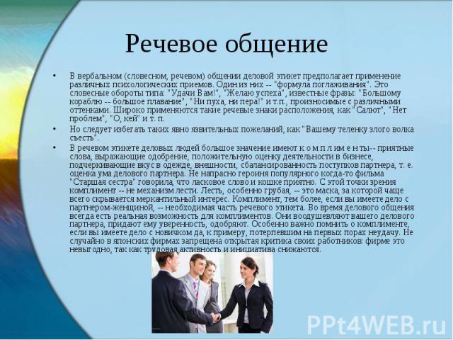 Речевое общение В вербальном (словесном, речевом) общении деловой этикет предполагает применение различных психологических приемов. Один из них --