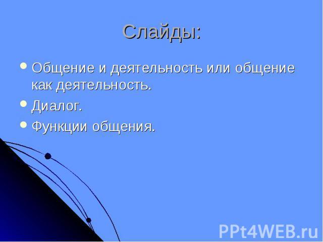 Слайды: Общение и деятельность или общение как деятельность.Диалог.Функции общения.