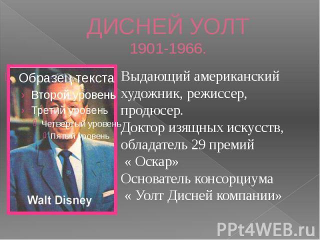 ДИСНЕЙ УОЛТ1901-1966. Выдающий американский художник, режиссер, продюсер. Доктор изящных искусств, обладатель 29 премий « Оскар»Основатель консорциума « Уолт Дисней компании»