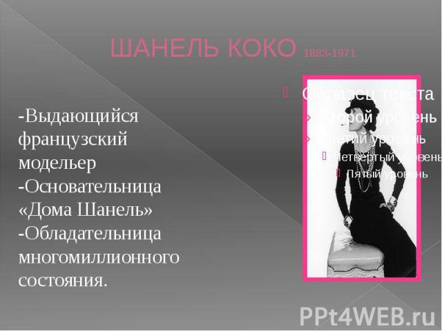 ШАНЕЛЬ КОКО 1883-1971 -Выдающийся французский модельер-Основательница «Дома Шанель»-Обладательница многомиллионного состояния.