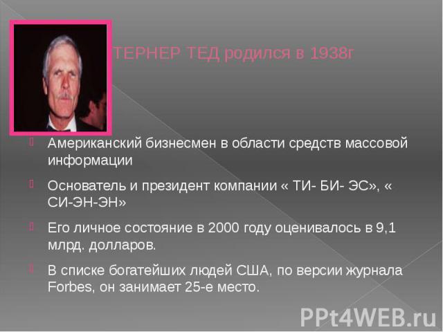 ТЕРНЕР ТЕД родился в 1938г Американский бизнесмен в области средств массовой информацииОснователь и президент компании « ТИ- БИ- ЭС», « СИ-ЭН-ЭН»Его личное состояние в 2000 году оценивалось в 9,1 млрд. долларов. В списке богатейших людей США, по вер…