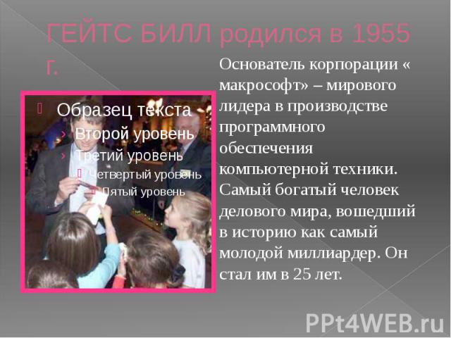 ГЕЙТС БИЛЛ родился в 1955 г. Основатель корпорации « макрософт» – мирового лидера в производстве программного обеспечения компьютерной техники.Самый богатый человек делового мира, вошедший в историю как самый молодой миллиардер. Он стал им в 25 лет.
