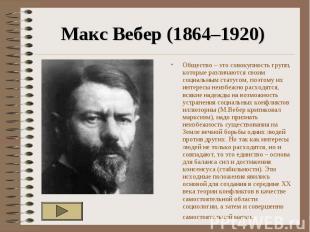 Макс Вебер (1864–1920) Общество – это совокупность групп, которые различаются св
