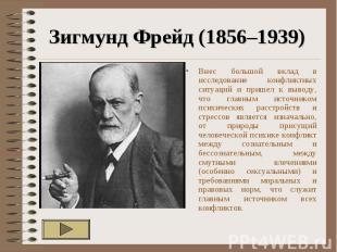 Зигмунд Фрейд (1856–1939) Внес большой вклад в исследование конфликтных ситуаций
