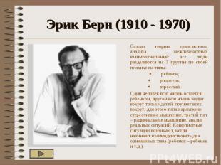 Эрик Берн (1910 - 1970) Создал теорию трансактного анализа межличностных взаимоо