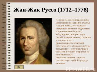 Жан-Жак Руссо (1712–1778) Человек по своей природе добр, миролюбив и создан для