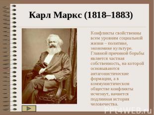 Карл Маркс (1818–1883) Конфликты свойственны всем уровням социальной жизни – пол