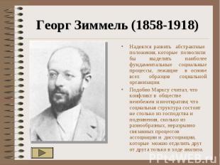 Георг Зиммель (1858-1918) Надеялся развить абстрактные положения, которые позвол