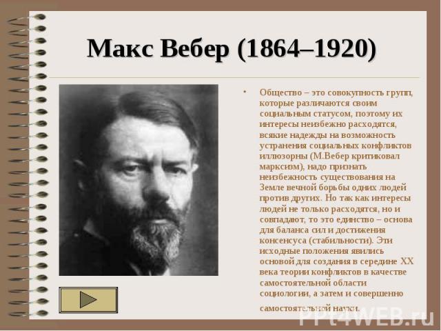 Макс Вебер (1864–1920) Общество – это совокупность групп, которые различаются своим социальным статусом, поэтому их интересы неизбежно расходятся, всякие надежды на возможность устранения социальных конфликтов иллюзорны (М.Вебер критиковал марксизм)…