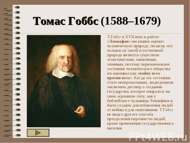 Томас Гоббс (1588–1679) Т.Гобсс в XVII веке в работе «Левиафан» негативно оценил человеческую природу, полагая, что человек по своей естественной природе является существом эгоистическим, зависимым, ленивым, поэтому первоначальное состояние человече…