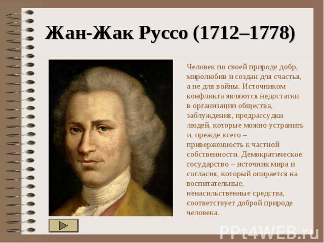 Жан-Жак Руссо (1712–1778) Человек по своей природе добр, миролюбив и создан для счастья, а не для войны. Источником конфликта являются недостатки в организации общества, заблуждения, предрассудки людей, которые можно устранить и, прежде всего – прив…