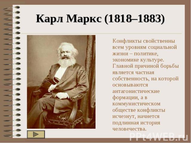 Карл Маркс (1818–1883) Конфликты свойственны всем уровням социальной жизни – политике, экономике культуре. Главной причиной борьбы является частная собственность, на которой основываются антагонистические формации, а в коммунистическом обществе конф…