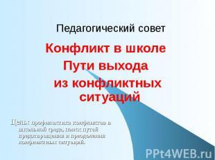 Педагогический совет Конфликт в школеПути выхода из конфликтных ситуацийЦель: пр
