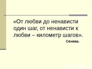 «От любви до ненависти один шаг, от ненависти к любви – километр шагов». Сенека.
