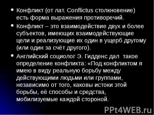 Конфликт (от лат. Conflictus столкновение) есть форма выражения противоречий.Конфликт – это взаимодействие двух и более субъектов, имеющих взаимодействующие цели и реализующие их один в ущерб другому (или один за счёт другого).Английский социолог Э.…