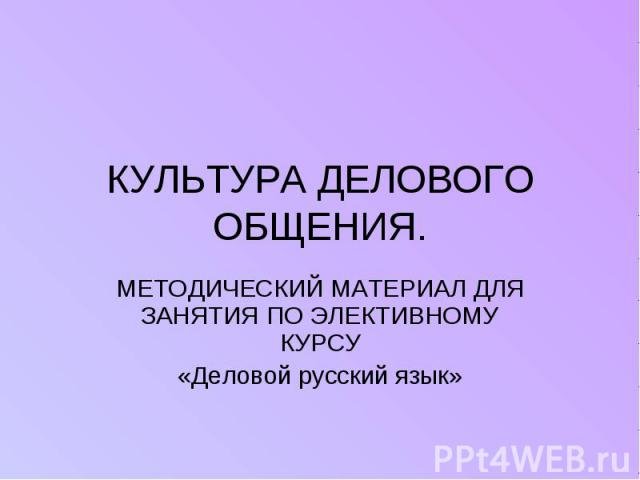 КУЛЬТУРА ДЕЛОВОГО ОБЩЕНИЯ. МЕТОДИЧЕСКИЙ МАТЕРИАЛ ДЛЯ ЗАНЯТИЯ ПО ЭЛЕКТИВНОМУ КУРСУ«Деловой русский язык»