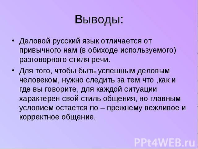 Выводы: Деловой русский язык отличается от привычного нам (в обиходе используемого) разговорного стиля речи.Для того, чтобы быть успешным деловым человеком, нужно следить за тем что ,как и где вы говорите, для каждой ситуации характерен свой стиль о…