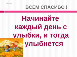 15.12.11 ВСЕМ СПАСИБО ! Начинайте каждый день с улыбки, и тогда мир улыбнется ва