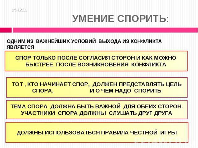 15.12.11 УМЕНИЕ СПОРИТЬ: ОДНИМ ИЗ ВАЖНЕЙШИХ УСЛОВИЙ ВЫХОДА ИЗ КОНФЛИКТА ЯВЛЯЕТСЯ ОВЛАДЕНИЯ УМЕНИЕМ СПОРИТЬ.СПОР ТОЛЬКО ПОСЛЕ СОГЛАСИЯ СТОРОН И КАК МОЖНО БЫСТРЕЕ ПОСЛЕ ВОЗНИКНОВЕНИЯ КОНФЛИКТАТОТ , КТО НАЧИНАЕТ СПОР, ДОЛЖЕН ПРЕДСТАВЛЯТЬ ЦЕЛЬ СПОРА, И …