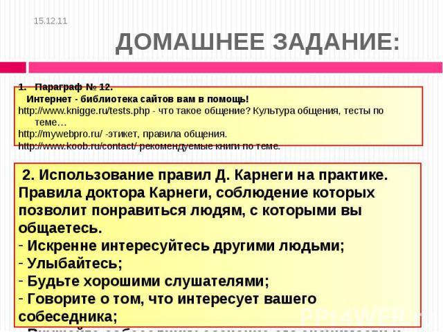 15.12.11 ДОМАШНЕЕ ЗАДАНИЕ: Параграф № 12. Интернет - библиотека сайтов вам в помощь!http://www.knigge.ru/tests.php - что такое общение? Культура общения, тесты по теме…http://mywebpro.ru/ -этикет, правила общения.http://www.koob.ru/contact/ рекоменд…