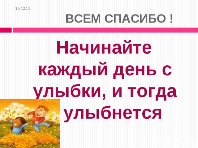 15.12.11 ВСЕМ СПАСИБО ! Начинайте каждый день с улыбки, и тогда мир улыбнется вам в ответ!