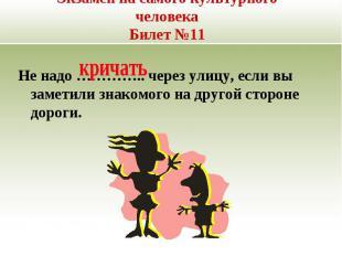 Экзамен на самого культурного человекаБилет №11 Не надо ………….. через улицу, если