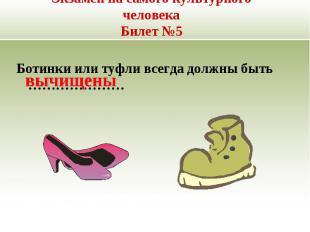 Экзамен на самого культурного человекаБилет №5 Ботинки или туфли всегда должны б