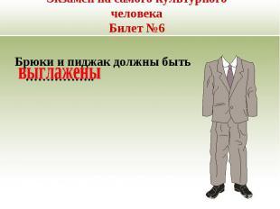Экзамен на самого культурного человекаБилет №6 Брюки и пиджак должны быть …………….