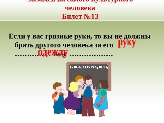 Экзамен на самого культурного человекаБилет №13Если у вас грязные руки, то вы не должны брать другого человека за его …………… или ………………