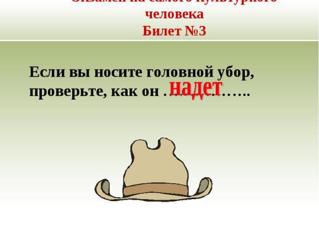 Экзамен на самого культурного человекаБилет №3 Если вы носите головной убор, проверьте, как он ……………..