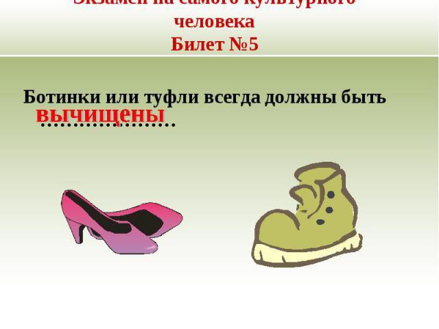 Экзамен на самого культурного человекаБилет №5 Ботинки или туфли всегда должны быть …………………