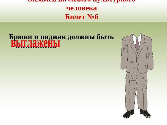 Экзамен на самого культурного человекаБилет №6 Брюки и пиджак должны быть ……………..