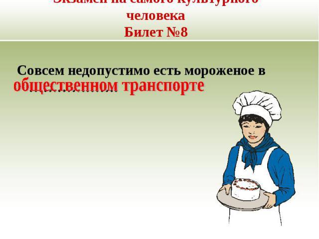 Экзамен на самого культурного человекаБилет №8 Совсем недопустимо есть мороженое в ……………….