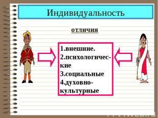 Индивидуальность отличия1.внешние.2.психологичес-кие3.социальные4.духовно-культу