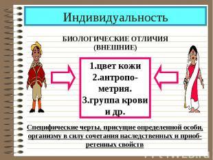 Индивидуальность БИОЛОГИЧЕСКИЕ ОТЛИЧИЯ(ВНЕШНИЕ)1.цвет кожи2.антропо-метрия.3.гру