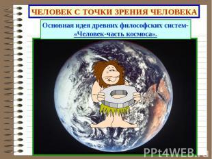 ЧЕЛОВЕК С ТОЧКИ ЗРЕНИЯ ЧЕЛОВЕКА Основная идея древних философских систем-«Челове