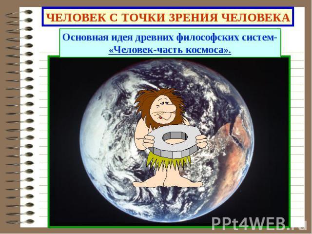 ЧЕЛОВЕК С ТОЧКИ ЗРЕНИЯ ЧЕЛОВЕКА Основная идея древних философских систем-«Человек-часть космоса».