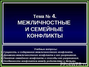Тема № 4.МЕЖЛИЧНОСТНЫЕ И СЕМЕЙНЫЕ КОНФЛИКТЫ Учебные вопросы:1. Сущность и содерж