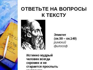 ОТВЕТЬТЕ НА ВОПРОСЫ К ТЕКСТУ Эпиктет (ок.50 – ок.140)римский философИстинно мудр