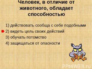 Человек, в отличие от животного, обладает способностью 1) действовать сообща с