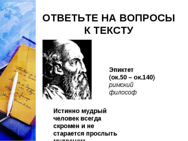 ОТВЕТЬТЕ НА ВОПРОСЫ К ТЕКСТУ Эпиктет (ок.50 – ок.140)римский философИстинно мудрый человек всегда скромен и не старается прослыть мудрецом.