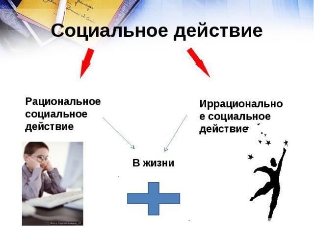 Социальное действие Рациональное социальное действиеИррациональное социальное действие
