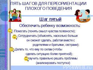 ПЯТЬ ШАГОВ ДЛЯ ПЕРЕОРИЕНТАЦИИ ПЛОХОГО ПОВЕДЕНИЯ Шаг пятыйОбеспечить ребенку возм