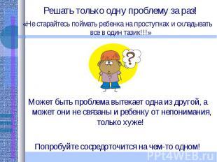 Решать только одну проблему за раз! «Не старайтесь поймать ребенка на проступках