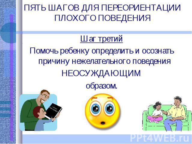 ПЯТЬ ШАГОВ ДЛЯ ПЕРЕОРИЕНТАЦИИ ПЛОХОГО ПОВЕДЕНИЯ Шаг третийПомочь ребенку определить и осознать причину нежелательного поведения НЕОСУЖДАЮЩИМ образом.