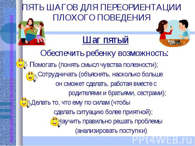 ПЯТЬ ШАГОВ ДЛЯ ПЕРЕОРИЕНТАЦИИ ПЛОХОГО ПОВЕДЕНИЯ Шаг пятыйОбеспечить ребенку возможность: Помогать (понять смысл чувства полезности); Сотрудничать (объяснять, насколько больше он сможет сделать, работая вместе с родителями и братьями, сестрами); Дела…